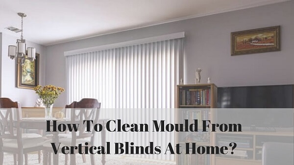 How to clean mould from vertical blinds at home?