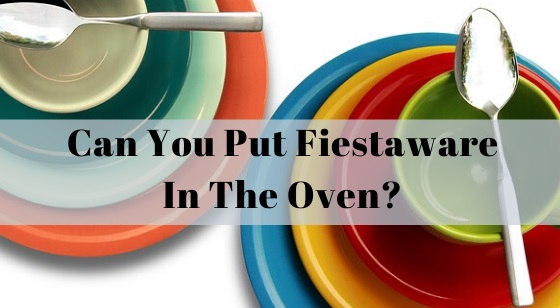 Can you put Fiestaware in the oven