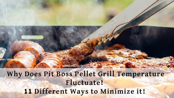 Why does Pit Boss Pellet Grill Temperature Fluctuates ans 11 ways to minimize it