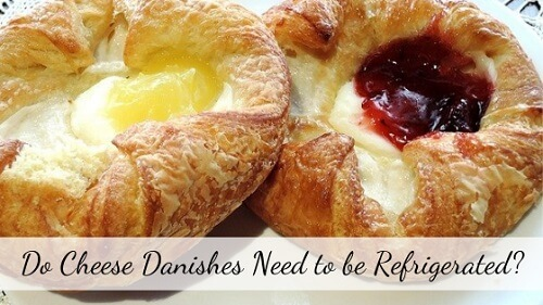 Do Cheese Danishes Need to be Refrigerated